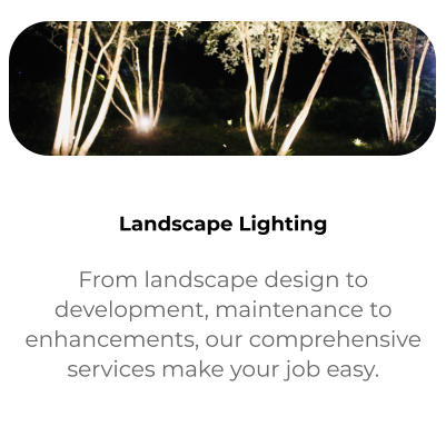  Services From landscape design to development, maintenance to enhancements, our comprehensive services make your job easy.  Landscape Lighting From landscape design to development, maintenance to enhancements, our comprehensive services make your job easy.