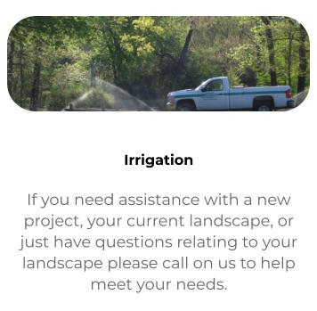 Contact If you need assistance with a new project, your current landscape, or just have questions relating to your landscape please call on us to help meet your needs.   Irrigation If you need assistance with a new project, your current landscape, or just have questions relating to your landscape please call on us to help meet your needs.